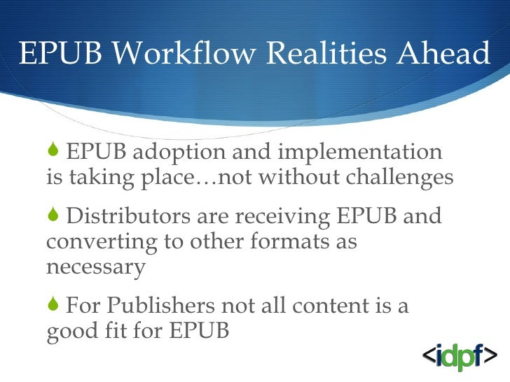 EPUB Workflow Realities Ahead <ul><li>EPUB adoption and implementation is taking place…not without challenges </li></ul><u...
