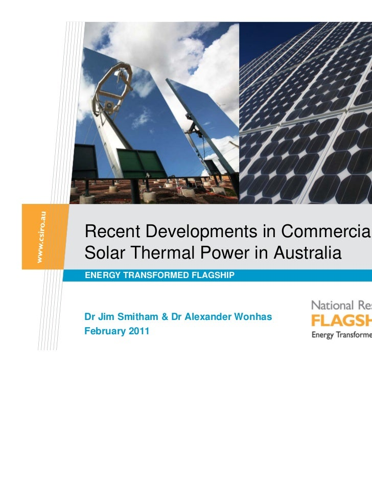 Recent Developments in CommercialisingSolar Thermal Power in AustraliaENERGY TRANSFORMED FLAGSHIPDr Jim Smitham & Dr Alexa...