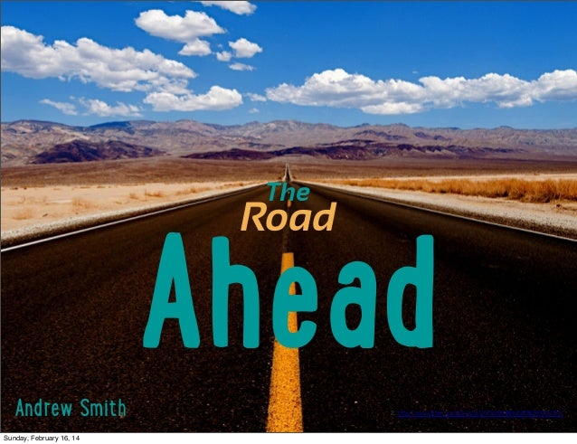 "The  Road  A!""#d Andrew Smith Sunday, February 16, 14  2. http://www.flickr.com/photos/26782864@N00/9638435181/"