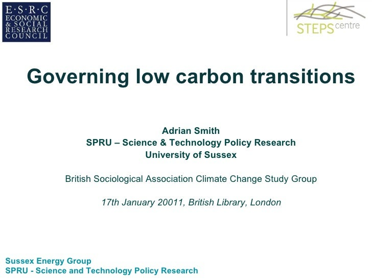 <ul><li>Governing low carbon transitions </li></ul><ul><li>Adrian Smith </li></ul><ul><li>SPRU – Science & Technology Poli...
