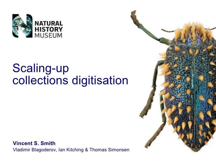 Scaling-up  collections digitisation Vincent S. Smith Vladimir Blagoderov, Ian Kitching & Thomas Simonsen
