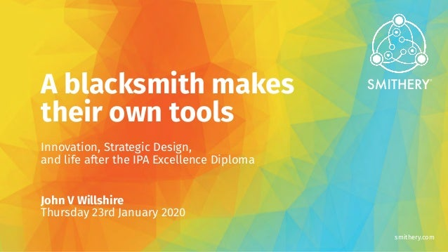 smithery.com A blacksmith makes their own tools Innovation, Strategic Design, and life after the IPA Excellence Diploma Jo...