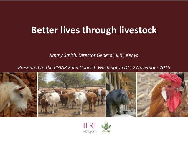 Better lives through livestock Jimmy Smith, Director General, ILRI, Kenya Presented to the CGIAR Fund Council, Washington ...