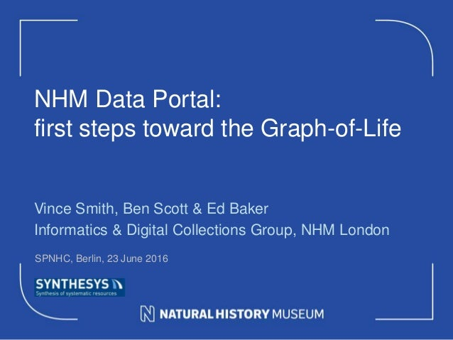 NHM Data Portal: first steps toward the Graph-of-Life Vince Smith, Ben Scott & Ed Baker Informatics & Digital Collections ...