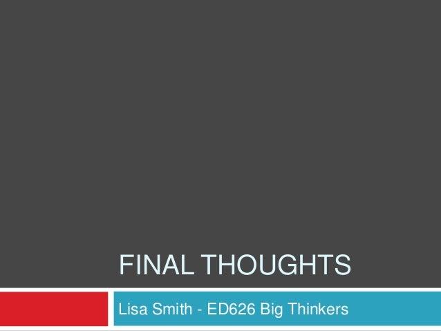 FINAL THOUGHTSLisa Smith - ED626 Big Thinkers