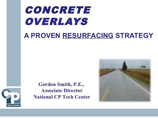 CONCRETE OVERLAYS A PROVEN RESURFACING STRATEGY Gordon Smith, P.E., Associate Director National CP Tech Center