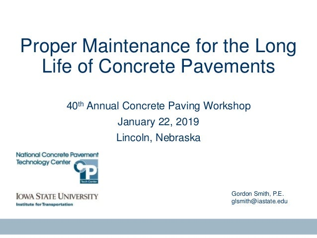 Gordon Smith, P.E. glsmith@iastate.edu Proper Maintenance for the Long Life of Concrete Pavements 40th Annual Concrete Pav...