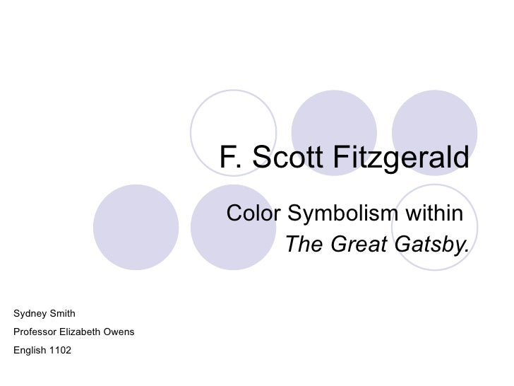 F. Scott Fitzgerald Color Symbolism within  The Great Gatsby. Sydney Smith Professor Elizabeth Owens English 1102