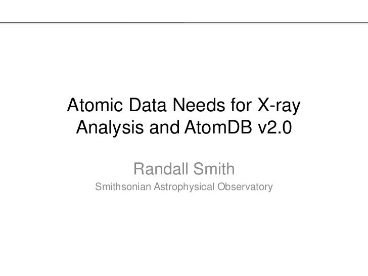 Atomic Data Needs for X-ray Analysis and AtomDB v2.0          Randall Smith   Smithsonian Astrophysical Observatory