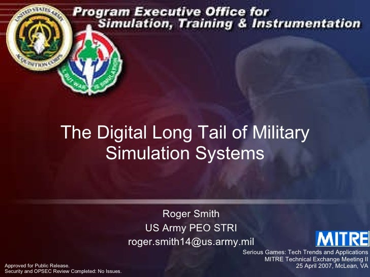 The Digital Long Tail of Military Simulation Systems Roger Smith US Army PEO STRI [email_address] Serious Games: Tech Tren...
