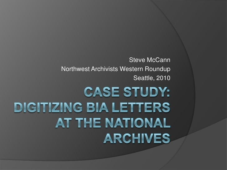 Case study: Digitizing BIA Letters at the National Archives<br />Steve McCann<br />Northwest Archivists Western Roundup<br...