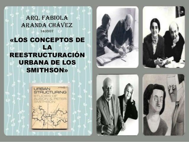 Arq. Fabiola Aranda Chávez 140307  «LOS CONCEPTOS DE LA REESTRUCTURACIÓN URBANA DE LOS SMITHSON»