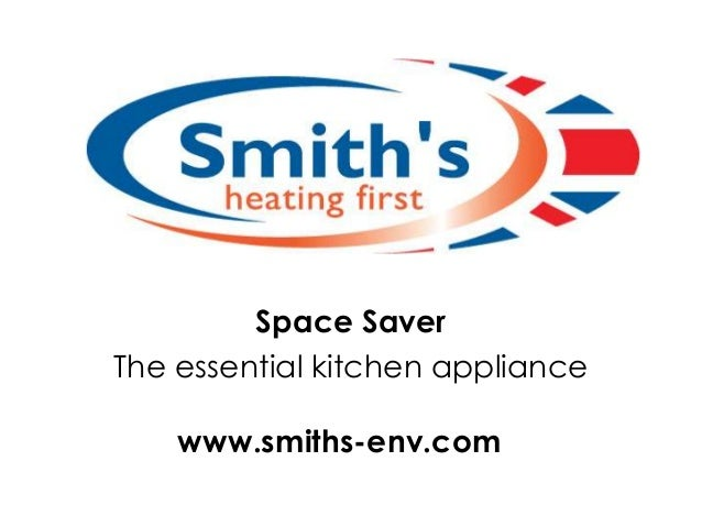 Space Saver The essential kitchen appliance www.smiths-env.com