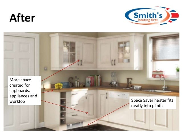 BeforeAfter More space created for cupboards, appliances and worktop Space Saver heater fits neatly into plinth