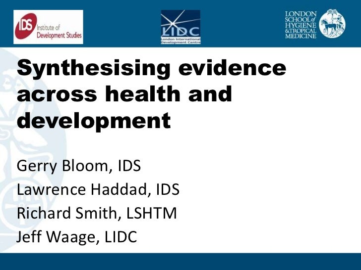 Synthesising evidenceacross health anddevelopmentGerry Bloom, IDSLawrence Haddad, IDSRichard Smith, LSHTMJeff Waage, LIDC