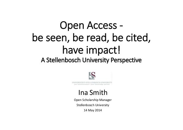Open Access ‐ be seen, be read, be cited,  have impact! A Stellenbosch University Perspective Ina Smith Open Scholarship M...
