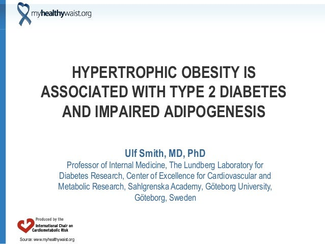 Source: www.myhealthywaist.org HYPERTROPHIC OBESITY IS ASSOCIATED WITH TYPE 2 DIABETES AND IMPAIRED ADIPOGENESIS Ulf Smith...