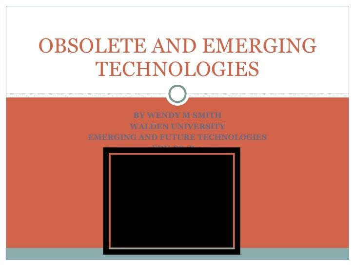 BY WENDY M SMITH WALDEN UNIVERSITY EMERGING AND FUTURE TECHNOLOGIES EDU-8848-1  OBSOLETE AND EMERGING TECHNOLOGIES