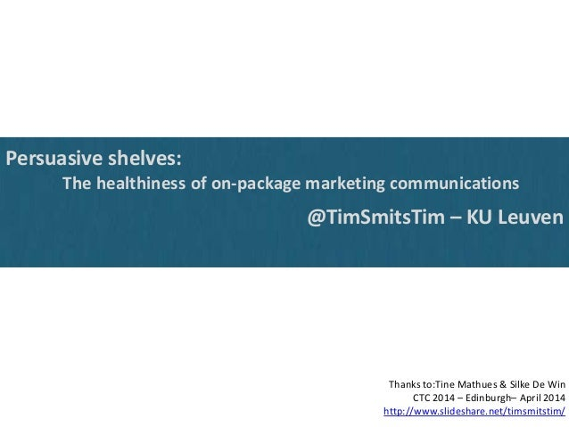 Persuasive shelves: The healthiness of on-package marketing communications @TimSmitsTim – KU Leuven Thanks to:Tine Mathues...
