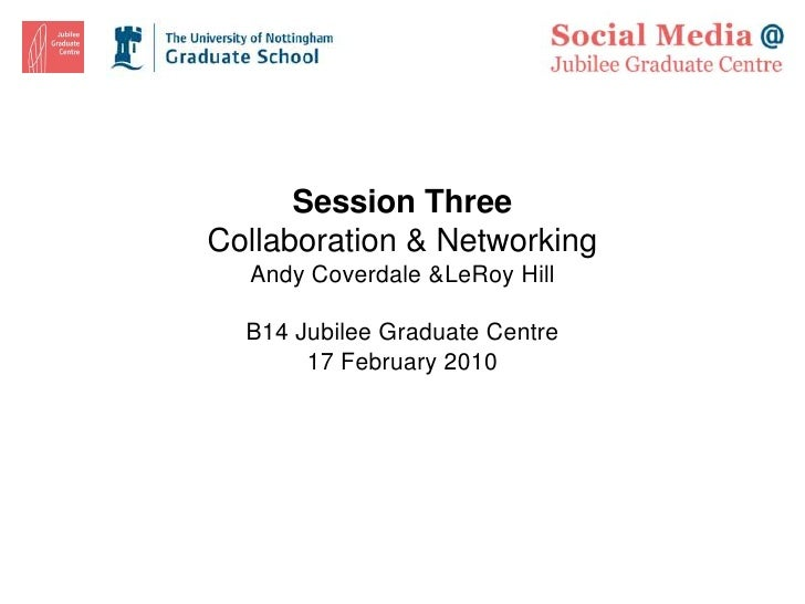 Session Three Collaboration & Networking   Andy Coverdale &LeRoy Hill    B14 Jubilee Graduate Centre        17 February 20...