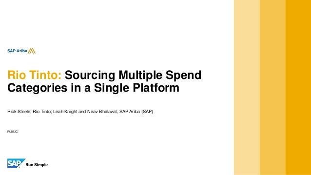 PUBLIC Rick Steele, Rio Tinto; Leah Knight and Nirav Bhalavat, SAP Ariba (SAP) Rio Tinto: Sourcing Multiple Spend Categori...