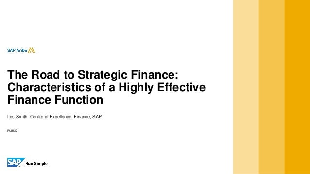 PUBLIC Les Smith, Centre of Excellence, Finance, SAP The Road to Strategic Finance: Characteristics of a Highly Effective ...