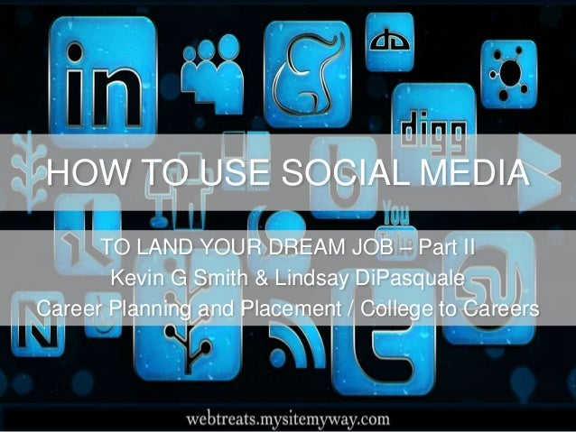 HOW TO USE SOCIAL MEDIA TO LAND YOUR DREAM JOB – Part II Kevin G Smith & Lindsay DiPasquale Career Planning and Placement ...