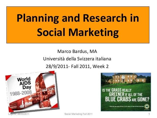 Planning and Research in Social Marketing Marco Bardus, MA Università della Svizzera italiana 28/9/2011- Fall 2011, Week 2...