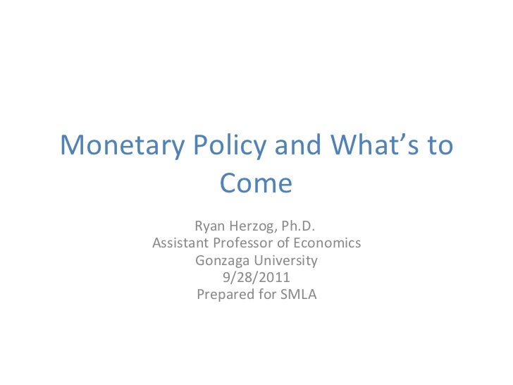 Monetary Policy and What's to Come Ryan Herzog, Ph.D.  Assistant Professor of Economics Gonzaga University 9/28/2011 Prepa...