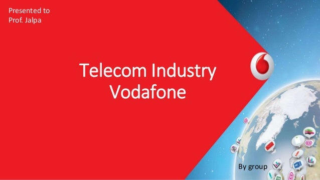 Telecom Industry Vodafone By group Presented to Prof. Jalpa
