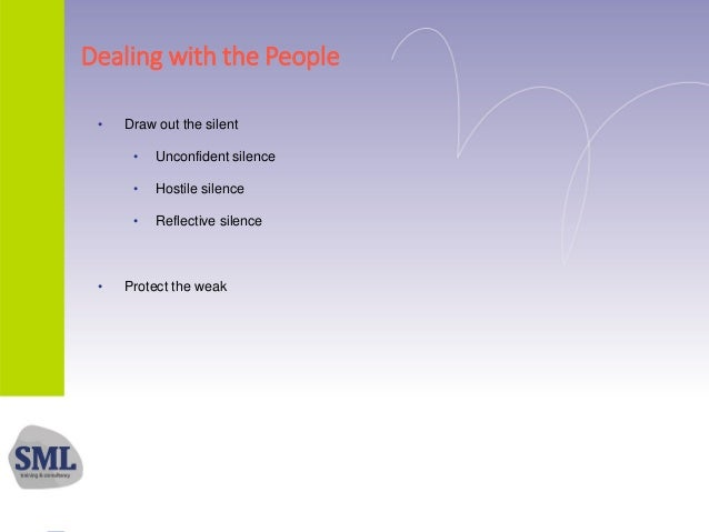 Dealing with the People • Draw out the silent • Unconfident silence • Hostile silence • Reflective silence • Protect the w...