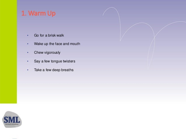 1. Warm Up • Go for a brisk walk • Wake up the face and mouth • Chew vigorously • Say a few tongue twisters • Take a few d...