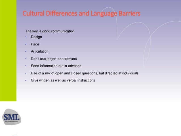Cultural Differences and Language Barriers The key is good communication • Design • Pace • Articulation • Don't use jargon...