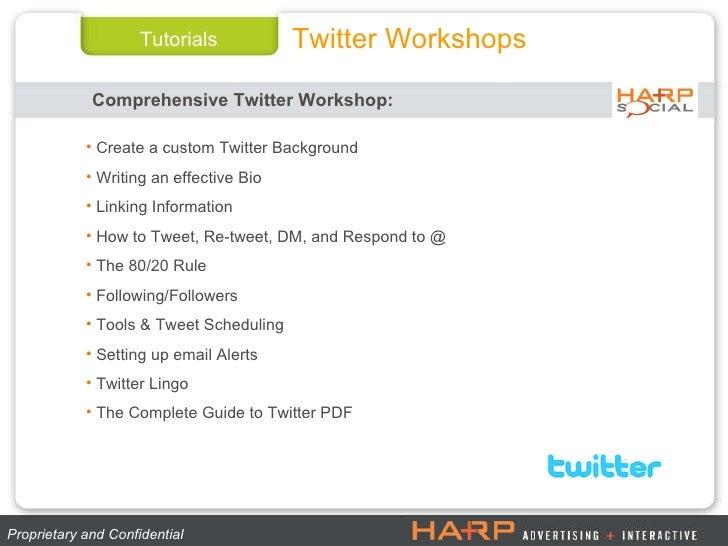 Tutorials Twitter Workshops Proprietary and Confidential  <ul><li>Create a custom Twitter Background </li></ul><ul><li>Wri...