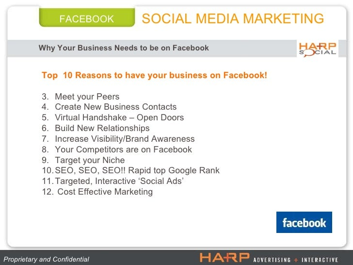 FACEBOOK Why Your Business Needs to be on Facebook   Proprietary and Confidential  <ul><li>Top  10 Reasons to have your bu...