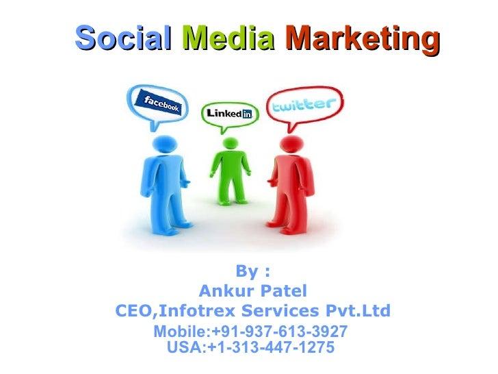 Social   Media   Marketing By : Ankur Patel CEO,Infotrex Services Pvt.Ltd Mobile:+91-937-613-3927  USA:+1-313-447-1275