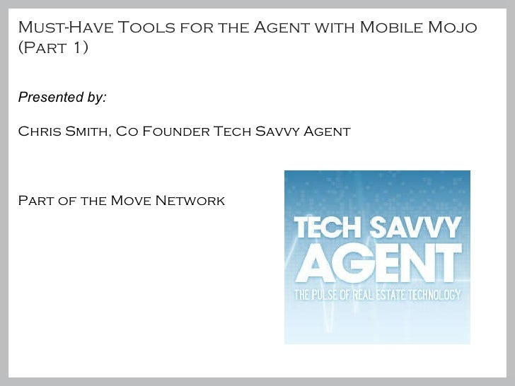 Must-Have Tools for the Agent with Mobile Mojo (Part 1) Presented by:  Chris Smith, Co Founder Tech Savvy Agent Part of th...