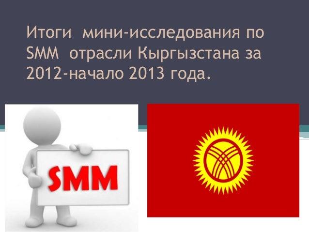Итоги мини-исследования по  SMM отрасли Кыргызстана зам 2012-начало 2013 года.