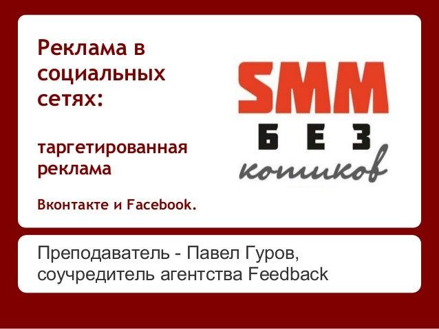 Реклама всоциальныхсетях:таргетированнаярекламаВконтакте и Facebook.Преподаватель - Павел Гуров,соучредитель агентства Fee...
