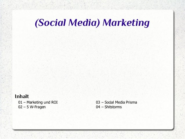 (Social Media) Marketing  Inhalt 01 – Marketing und ROI 02 – 5 W-Fragen  03 – Social Media Prisma 04 – Shitstorms