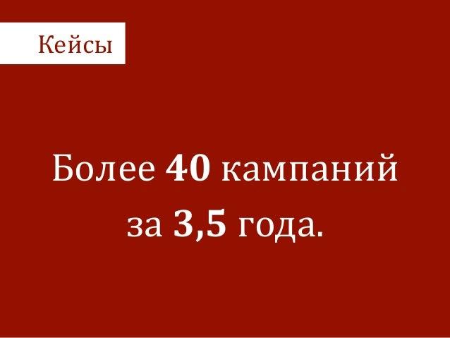 Кейсы Более  40  кампаний   за  3,5  года.