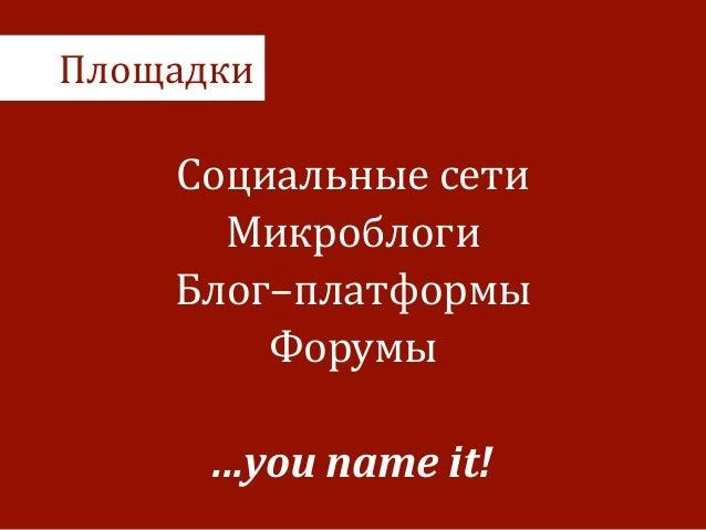 Площадки Социальные  сети   Микроблоги   Блог–платформы   Форумы   ! ...you  name  it!