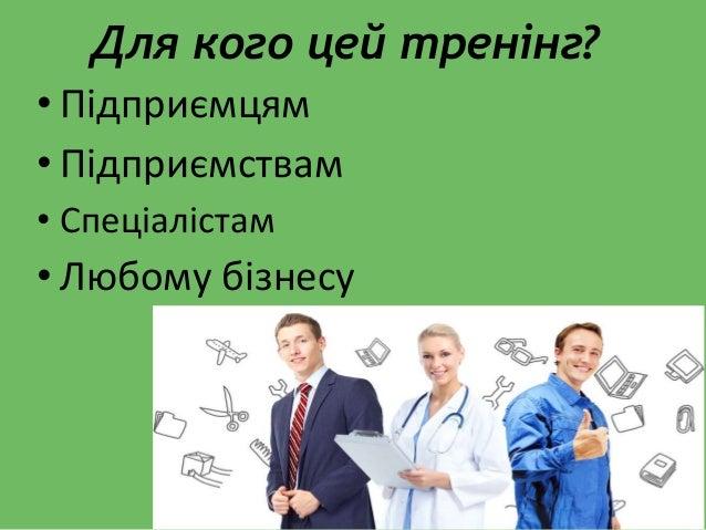 • Підприємцям • Підприємствам • Спеціалістам • Любому бізнесу Для кого цей тренінг?