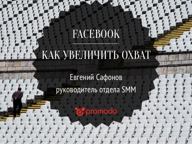 FACEBOOKКАК УВЕЛИЧИТЬ ОХВАТ      Евгений Сафонов  руководитель отдела SMM