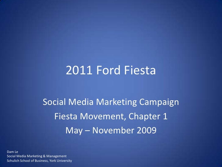 2011 Ford Fiesta<br />Social Media Marketing Campaign<br />Fiesta Movement, Chapter 1<br />May – November 2009<br />Dam Le...
