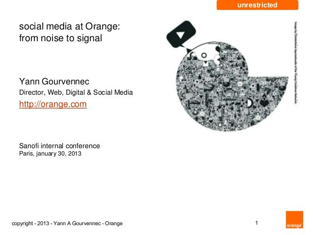 unrestricted   social media at Orange:   from noise to signal   Yann Gourvennec   Director, Web, Digital & Social Media   ...
