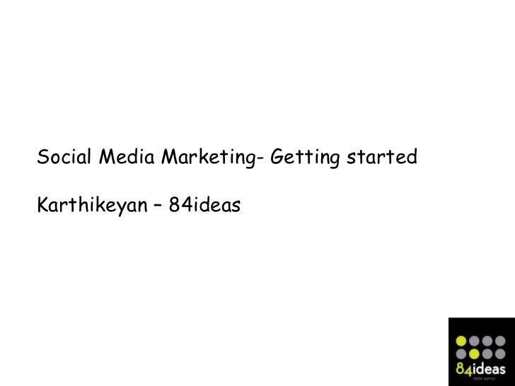 Social Media Marketing- Getting startedKarthikeyan – 84ideas