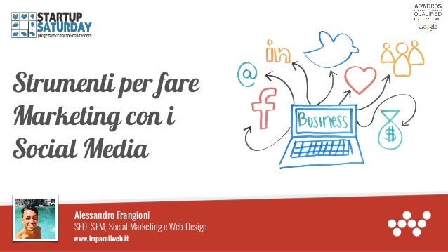 Strumenti per fare Marketing con i Social Media Alessandro Frangioni SEO, SEM, Social Marketing e Web Design www.imparailw...