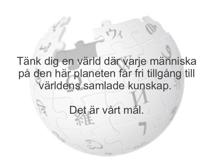 Tänk dig en värld där varje människapå den här planeten får fri tillgång till    världens samlade kunskap.           Det ä...