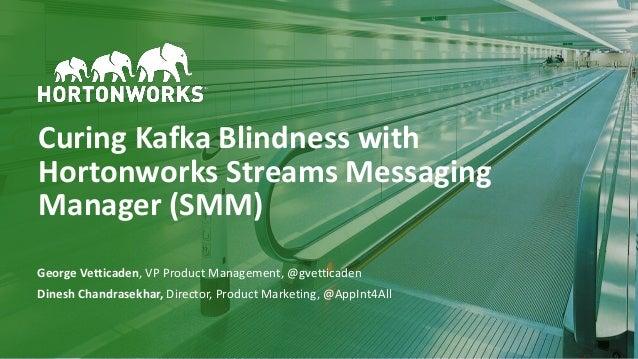 1 © Hortonworks Inc. 2011–2018. All rights reserved Curing Kafka Blindness with Hortonworks Streams Messaging Manager (SMM...
